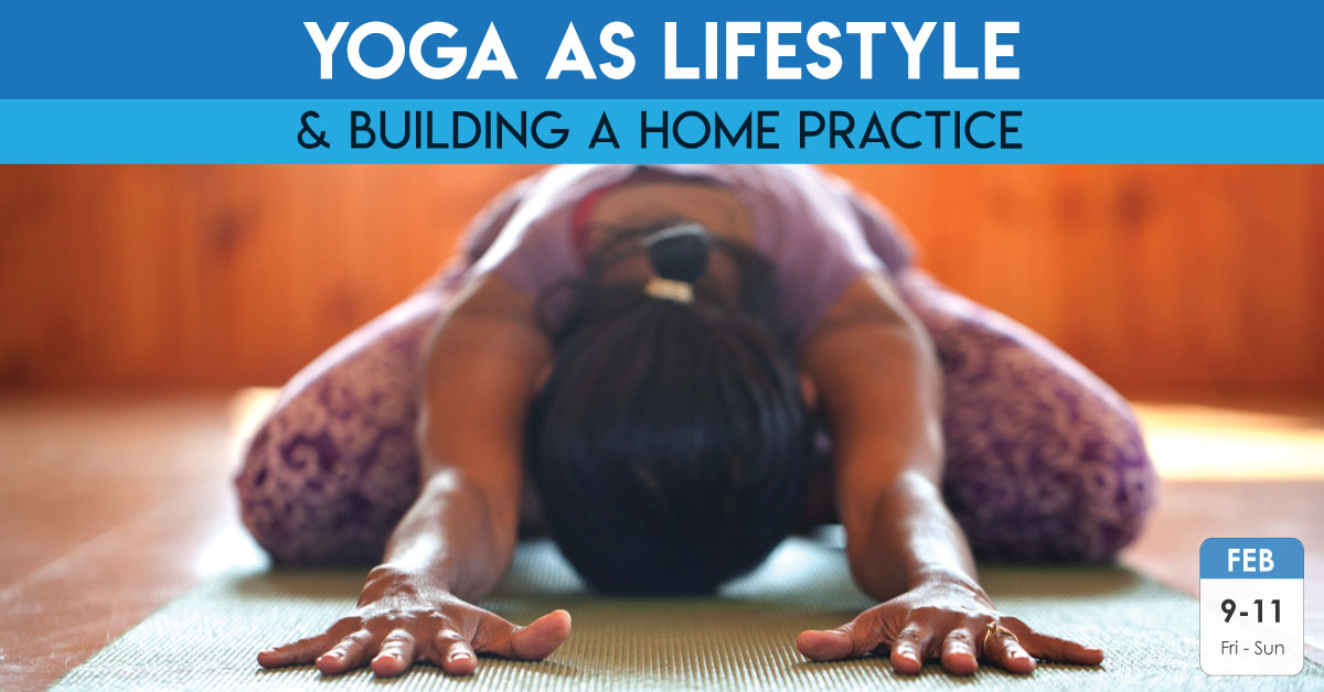 Yoga as a Lifestyle and Building a Home Practice | Feb 9 – 11, 2017